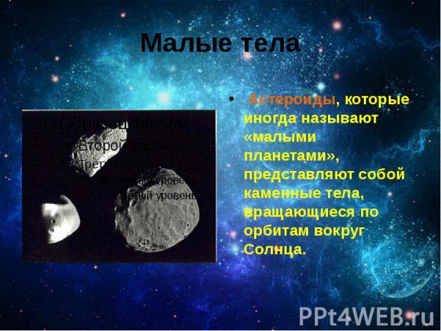 Малые тела Астероиды, которые иногда называют «малыми планетами», представляют собой каменные тела, вращающиеся по орбитам вокруг Солнца.