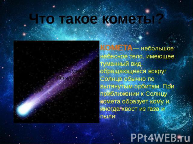 Что такое кометы? КОМЕТА— небольшое небесное тело, имеющее туманный вид, обращающееся вокруг Солнца обычно по вытянутым орбитам. При приближении к Солнцу комета образует кому и иногда хвост из газа и пыли.