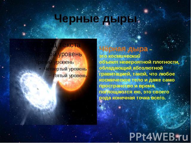 Черные дыры Чёрная дыра– этокосмический объектневероятной плотности, обладающий абсолютной гравитацией, такой, что любое космическое тело и даже само пространство и время, поглощаются ею, это своего рода конечная точка всего.