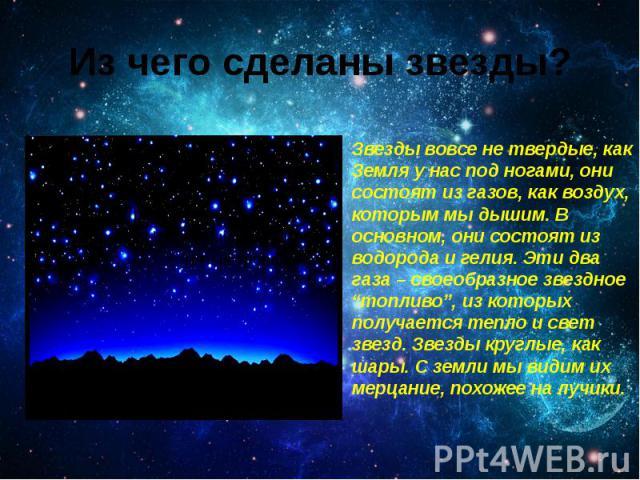 """Из чего сделаны звезды? Звезды вовсе не твердые, как Земля у нас под ногами, они состоят из газов, как воздух, которым мы дышим. В основном, они состоят из водорода и гелия. Эти два газа – своеобразное звездное """"топливо"""", из которых получается тепло…"""