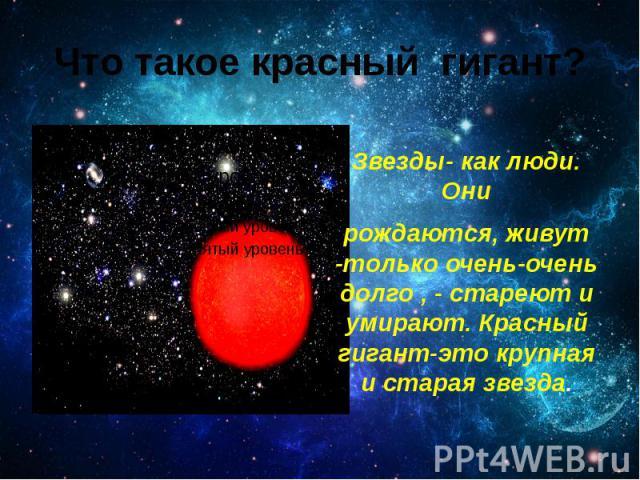 Что такое красный гигант? Звезды- как люди. Они рождаются, живут -только очень-очень долго , - стареют и умирают. Красный гигант-это крупная и старая звезда.