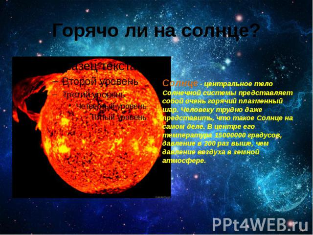 Горячо ли на солнце? Солнце - центральное тело Солнечной системы представляет собой очень горячий плазменный шар.Человеку трудно даже представить, что такое Солнце на самом деле. В центре его температура 15000000 градусов, давление в 200 раз в…