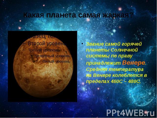 Какая планета самая жаркая? Званиесамойгорячей планетыСолнечной системы по праву принадлежит Венере. Средняя температура на Венере колеблется в пределах 460C – 480C.
