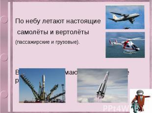 По небу летают настоящие самолёты и вертолёты (пассажирские и грузовые). В космо