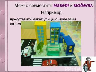 Можно совместить макет и модели. Например, представить макет улицы с моделями ав