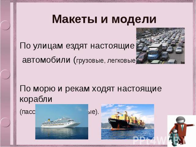 Макеты и модели По улицам ездят настоящие автомобили (грузовые, легковые). По морю и рекам ходят настоящие корабли (пассажирские, грузовые).