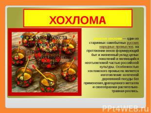 ХОХЛОМА Золотая хохлома— один из старинных самобытных русских народных про