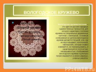 ВОЛОГОДСКОЕ КРУЖЕВО Вологодское кружевоплетение– это один из русских народ