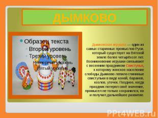 ДЫМКОВО Дымковская игрушка— один из самых старинных промыслов Руси, которы
