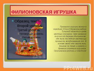 ФИЛИОНОВСКАЯ ИГРУШКА Промысел игрушки возник в середине XIXв в Одоевском районе