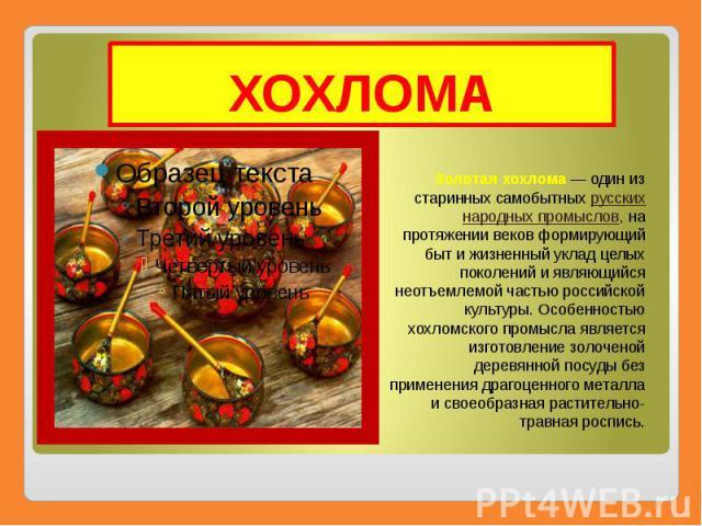ХОХЛОМА Золотая хохлома— один из старинных самобытных русских народных промыслов, на протяжении веков формирующий быт и жизненный уклад целых поколений и являющийся неотъемлемой частью российской культуры. Особенностью хохломского промысла явл…