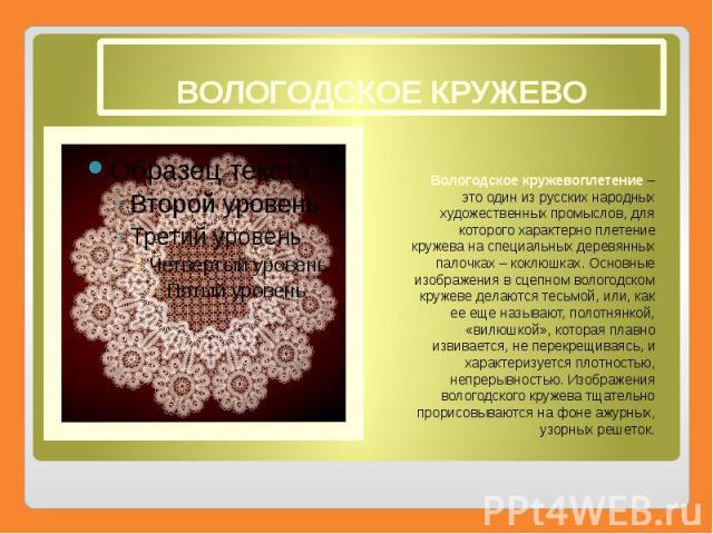 ВОЛОГОДСКОЕ КРУЖЕВО Вологодское кружевоплетение– это один из русских народных художественных промыслов, для которого характерно плетение кружева на специальных деревянных палочках – коклюшках. Основные изображения в сцепном вологодском кружеве…