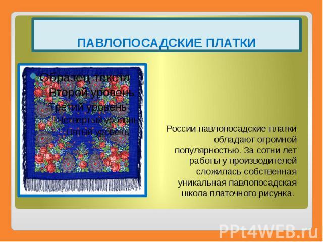 ПАВЛОПОСАДСКИЕ ПЛАТКИ России павлопосадские платки обладают огромной популярностью. За сотни лет работы у производителей сложилась собственная уникальная павлопосадская школа платочного рисунка.