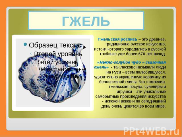 ГЖЕЛЬ Гжельская роспись– это древнее, традиционно русское искусство, истоки которого зародились в русской глубинке уже более 670 лет назад. «Нежно-голубое чудо – сказочная гжель»- так ласково называли люди на Руси – всем полюбившую…