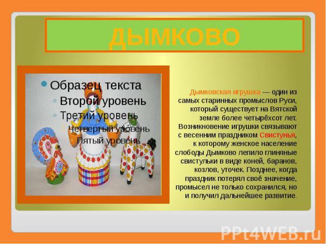 ДЫМКОВО Дымковская игрушка— один из самых старинных промыслов Руси, который существует на Вятской земле более четырёхсот лет. Возникновение игрушки связывают с весенним праздникомСвистунья, к которому женское население слободы Дымково ле…