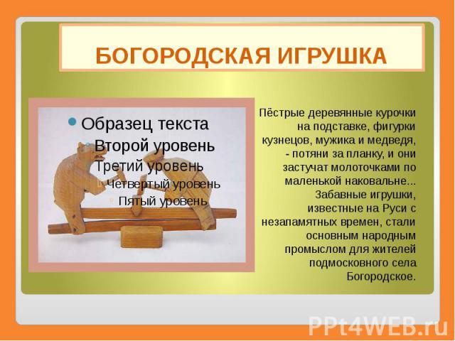 БОГОРОДСКАЯ ИГРУШКА Пёстрые деревянные курочки на подставке, фигурки кузнецов, мужика и медведя, - потяни за планку, и они застучат молоточками по маленькой наковальне... Забавные игрушки, известные на Руси с незапамятных времен, стали основным наро…