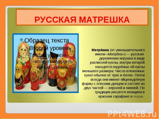 РУССКАЯ МАТРЕШКА Матрёшка(от уменьшительного имени «Матрёна»)—русская деревянная игрушка в виде расписнойкуклы, внутри которой находятся подобные ей куклы меньшего размера. Число вложенных кукол обычно от трех и более. Почти …