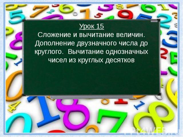 Урок 15 Сложение и вычитание величин. Дополнение двузначного числа до круглого. Вычитание однозначных чисел из круглых десятков