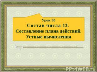 Урок 30 Состав числа 13. Составление плана действий. Устные вычисления