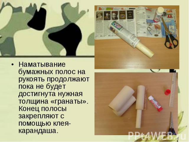 Наматывание бумажных полос на рукоять продолжают пока не будет достигнута нужная толщина «гранаты». Конец полосы закрепляют с помощью клея-карандаша. Наматывание бумажных полос на рукоять продолжают пока не будет достигнута нужная толщина «гранаты».…