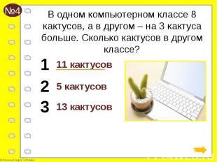 В одном компьютерном классе 8 кактусов, а в другом – на 3 кактуса больше. Скольк