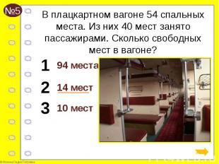 В плацкартном вагоне 54 спальных места. Из них 40 мест занято пассажирами. Сколь