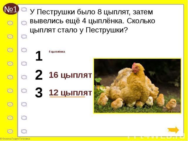 У Пеструшки было 8 цыплят, затем вывелись ещё 4 цыплёнка. Сколько цыплят стало у Пеструшки? 4 цыплёнка