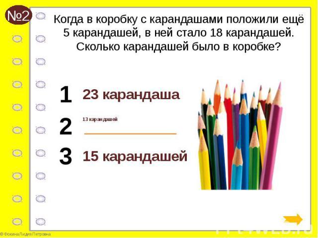 Когда в коробку с карандашами положили ещё 5 карандашей, в ней стало 18 карандашей. Сколько карандашей было в коробке? 23 карандаша