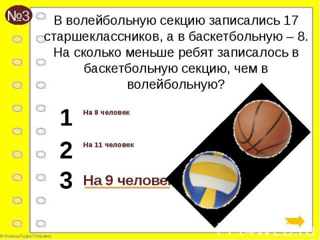 В волейбольную секцию записались 17 старшеклассников, а в баскетбольную – 8. На сколько меньше ребят записалось в баскетбольную секцию, чем в волейбольную? На 8 человек