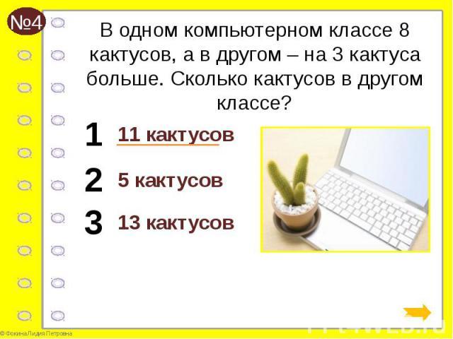 В одном компьютерном классе 8 кактусов, а в другом – на 3 кактуса больше. Сколько кактусов в другом классе? 11 кактусов
