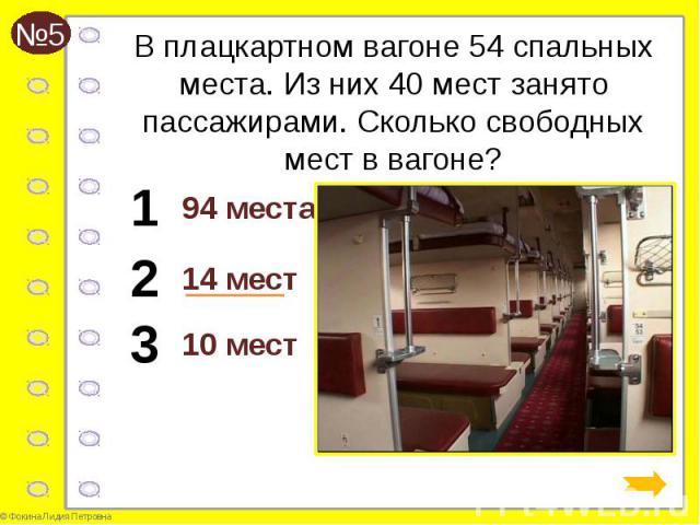 В плацкартном вагоне 54 спальных места. Из них 40 мест занято пассажирами. Сколько свободных мест в вагоне? 94 места