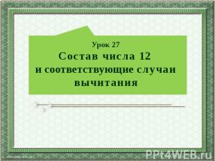 Урок 27 Состав числа 12 и соответствующие случаи вычитания