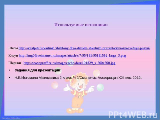 Используемые источники: Шары http://antalpiti.ru/kartinki/shablony-dlya-detskih-shkolnyh-prezentaciy/raznocvetnye-puzyri/ Клоун http://img0.liveinternet.ru/images/attach/c/7/95/181/95181562_large_3.png Шарики http://www.proffice.ru/image/cache/data/…