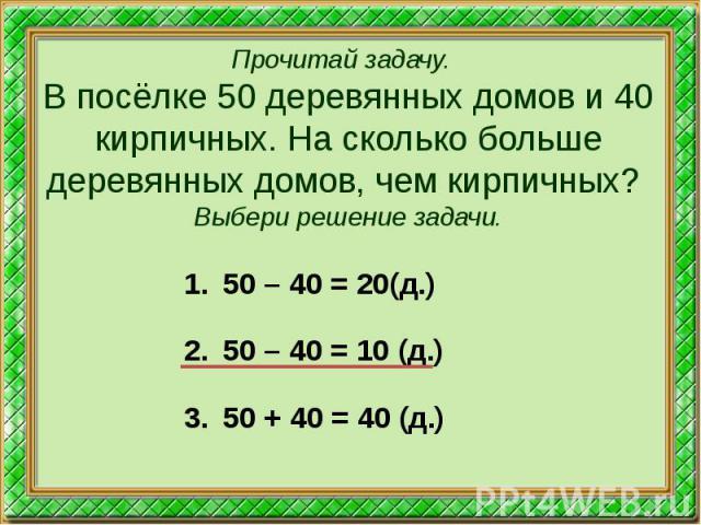 Прочитай задачу. В посёлке 50 деревянных домов и 40 кирпичных. На сколько больше деревянных домов, чем кирпичных? Выбери решение задачи. 50 – 40 = 20(д.) 50 – 40 = 10 (д.) 50 + 40 = 40 (д.)