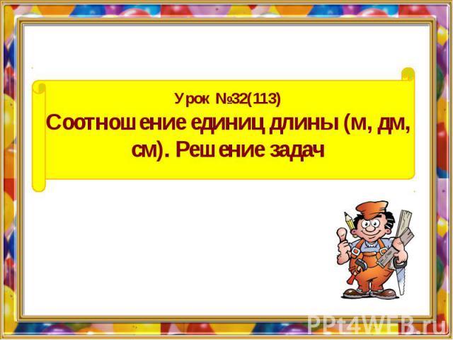 Урок №32(113) Соотношение единиц длины (м, дм, см). Решение задач