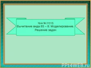 Урок № 27(72) Вычитание вида 65 – 8. Моделирование. Решение задач
