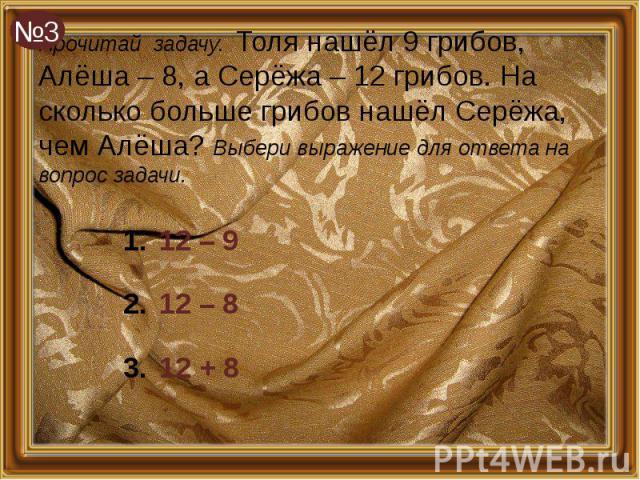 Прочитай задачу. Толя нашёл 9 грибов, Алёша – 8, а Серёжа – 12 грибов. На сколько больше грибов нашёл Серёжа, чем Алёша? Выбери выражение для ответа на вопрос задачи. 12 – 9 12 – 8 12 + 8