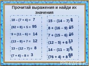 Прочитай выражения и найди их значения 18 – (7 + 4) = (82 + 8) + 5 = 9 + (11 – 6