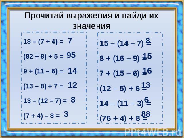 Прочитай выражения и найди их значения 18 – (7 + 4) = (82 + 8) + 5 = 9 + (11 – 6) = (13 – 8) + 7 = 13 – (12 – 7) = (7 + 4) – 8 =