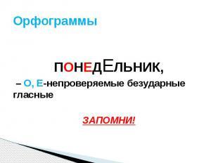 Орфограммы ПОНЕДЕЛЬНИК, – О, Е-непроверяемые безударные гласные ЗАПОМНИ!