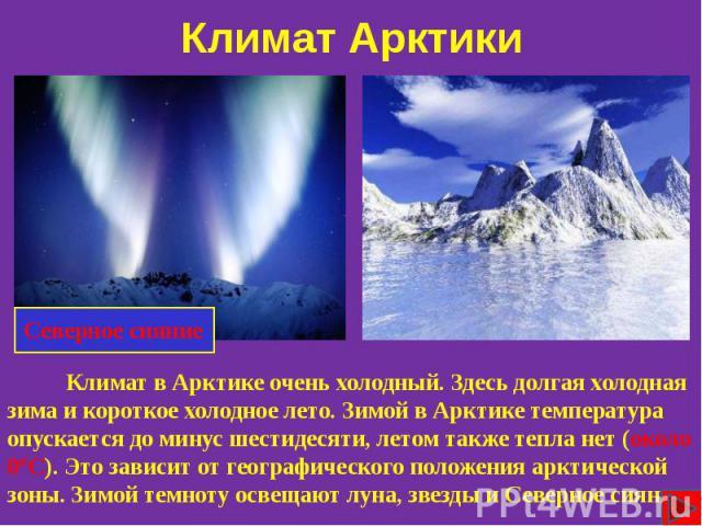 Климат в Арктике очень холодный. Здесь долгая холодная зима и короткое холодное лето. Зимой в Арктике температура опускается до минус шестидесяти, летом также тепла нет (около 0°С). Это зависит от географического положения арктической зоны. Зимой те…