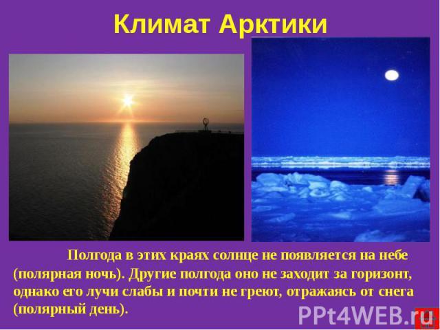 Климат Арктики Полгода в этих краях солнце не появляется на небе (полярная ночь). Другие полгода оно не заходит за горизонт, однако его лучи слабы и почти не греют, отражаясь от снега (полярный день).