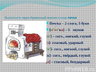 Выполните звуко-буквенный анализ слова печка Печ/ка – 2 слога, 5 букв [п'эч'ка]
