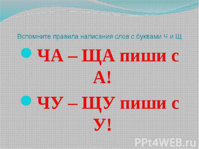 Вспомните правила написания слов с буквами Ч и Щ ЧА – ЩА пиши с А! ЧУ – ЩУ пиши с У!