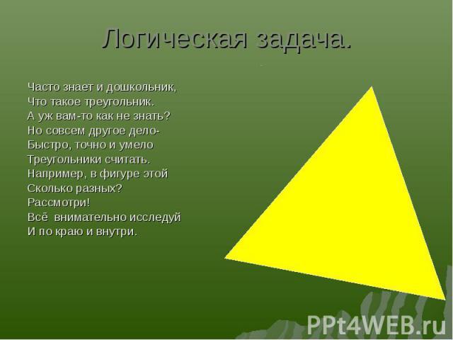 Часто знает и дошкольник, Часто знает и дошкольник, Что такое треугольник. А уж вам-то как не знать? Но совсем другое дело- Быстро, точно и умело Треугольники считать. Например, в фигуре этой Сколько разных? Рассмотри! Всё внимательно исследуй И по …