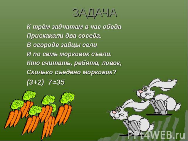 К трём зайчатам в час обеда К трём зайчатам в час обеда Прискакали два соседа. В огороде зайцы сели И по семь морковок съели. Кто считать, ребята, ловок, Сколько съедено морковок? (3+2) 7=35