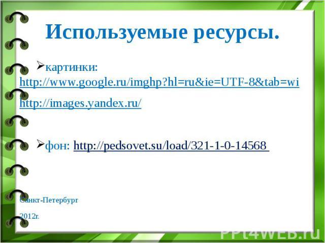 Используемые ресурсы. картинки: http://www.google.ru/imghp?hl=ru&ie=UTF-8&tab=wi http://images.yandex.ru/ фон: http://pedsovet.su/load/321-1-0-14568 Санкт-Петербург 2012г.