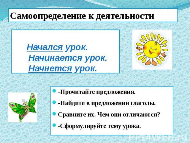 Начался урок. Начинается урок. Начнется урок. -Прочитайте предложения. -Найдите в предложении глаголы. Сравните их. Чем они отличаются? -Сформулируйте тему урока.