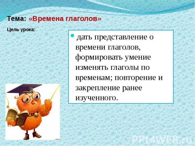 Тема: «Времена глаголов» Цель урока: