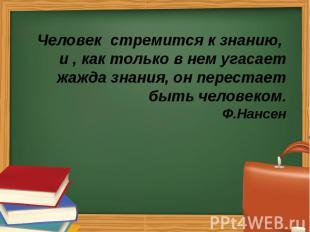 Человек стремится к знанию, и , как только в нем угасает жажда знания, он перест